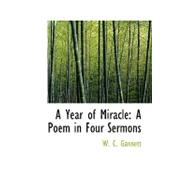 A Year of Miracle: A Poem in Four Sermons by Gannett, W. C., 9780554717104