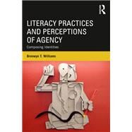 Literacy Practices and Perceptions of Agency: Composing Identities by Williams; Bronwyn T., 9781138667105