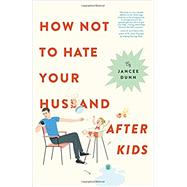 How Not to Hate Your Husband After Kids by Dunn, Jancee, 9780316267106