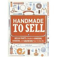 Handmade to Sell : Hello Craft's Guide to Owning, Running, and Growing Your Crafty Biz by RAND, KELLYERNEST, CHRISTINE, 9780307587107