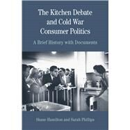The Kitchen Debate and Cold War Consumer Politics A Brief History with Documents by Phillips, Sarah T.; Hamilton, Shane, 9780312677107