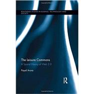 The Leisure Commons: A Spatial History of Web 2.0 by Arora; Payal, 9780415887113