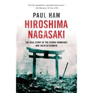 Hiroshima Nagasaki The Real Story of the Atomic Bombings and their Aftermath by Ham, Paul, 9781250047113