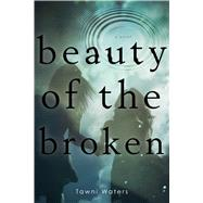 Beauty of the Broken by Waters, Tawni, 9781481407113