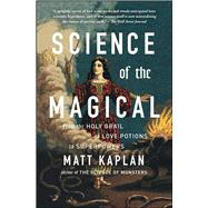Science of the Magical From the Holy Grail to Love Potions to Superpowers by Kaplan, Matt, 9781476777115