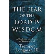 The Fear of the Lord Is Wisdom by Longman, Tremper, III, 9780801027116