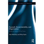 Foucault, Governmentality, and Organization: Inside the Factory of the Future by McKinlay; Alan, 9781138617117