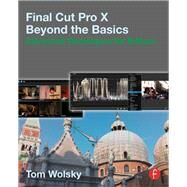 Final Cut Pro X Beyond the Basics: Advanced Techniques for Editors by Wolsky; Tom, 9781138787117