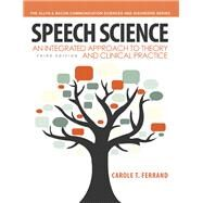 Speech Science An Integrated Approach to Theory and Clinical Practice by Ferrand, Carole T., 9780132907118