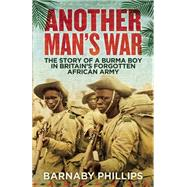 Another Man's War The Story of a Burma Boy in Britain's Forgotten African Army by Phillips, Barnaby, 9781780747118