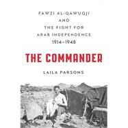 The Commander Fawzi al-Qawuqji and the Fight for Arab Independence 1914-1948 by Parsons, Laila, 9780809067121