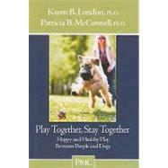 Play Together, Stay Together: Happy and Healthy Play Between People and Dogs by London, Karen B., 9781891767128