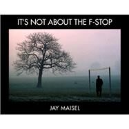 It's Not About the F-Stop by Maisel, Jay, 9780321987129
