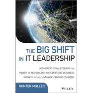 The Big Shift in It Leadership: How Great Cios Leverage the Power of Technology for Strategic Business Growth in the Customer-centric Economy by Muller, Hunter, 9781118867129