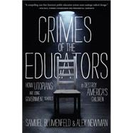 Crimes of the Educators: How Utopians Are Using Government Schools to Destroy America's Children by Blumenfeld, Samuel; Newman, Alex, 9781938067129