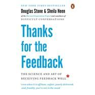 Thanks for the Feedback The Science and Art of Receiving Feedback Well by Stone, Douglas; Heen, Sheila, 9780143127130