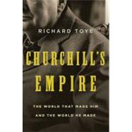 Churchill's Empire The World That Made Him and the World He Made by Toye, Richard, 9780312577131