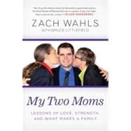 My Two Moms : Lessons of Love, Strength, and What Makes a Family by Wahls, Zach, 9781592407132