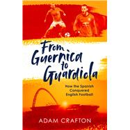 From Guernica to Guardiola How the Spanish Conquered English Football by Crafton, Adam, 9781471157134