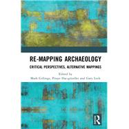 Re-Mapping Archaeology: Critical Perspectives, Alternative Mappings by Gillings; Mark, 9781138577138