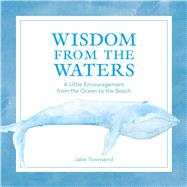Wisdom from the Waters A Little Encouragement from the Ocean to the Beach by Townsend, Jake, 9781449487140