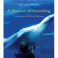 A Shimmer of Something: Lean Stories of Spiritual Substance by Doyle, Brian; Baumgaertner, Jill Pelaez, 9780814637142