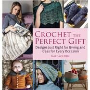 Crochet the Perfect Gift Designs Just Right for Giving and Ideas for Every Occasion by Goldin, Kat, 9781570767142