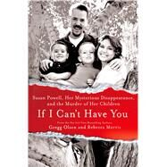 If I Can't Have You Susan Powell, Her Mysterious Disappearance, and the Murder of Her Children by Olsen, Gregg; Morris, Rebecca, 9781250027146