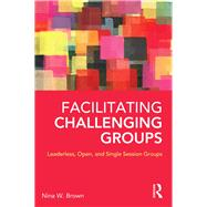 Facilitating Challenging Groups: Leaderless, Open, and Single Session Groups by Brown; Nina W., 9780415857147
