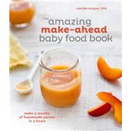 The amazing make-ahead baby food book: Make 3 Months of Homemade Purees in Three Hours by Barrangou, Lisa, Ph.D.; Scott, Erin, 9781607747147