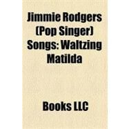 Jimmie Rodgers Songs : Waltzing Matilda, Kisses Sweeter Than Wine, Honeycomb, Secretly, Oh-Oh, I'm Falling in Love Again by , 9781156297148