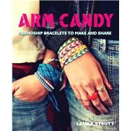 Arm Candy: Friendship Bracelets to Make and Share by Strutt, Laura, 9781438007151