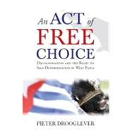 An Act of Free Choice Decolonisation and the Right to Self-Determination in West Papua by Drooglever, Pieter, 9781851687152