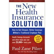 The New Health Insurance Solution: How to Get Cheaper, Better Coverage Without a Traditional Employer Plan by Paul Zane Pilzer, 9780471747154