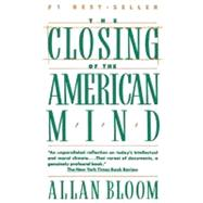 Closing of the American Mind : How Higher Education Has Failed Democracy and Impoverished the Souls of Today's Students by Allan Bloom, 9780671657154