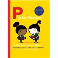 P Is for Playdate: A Modern Parent's Guide to Surviving Your Child's Social Life by Rickett, Joel; Wilson, Spencer, 9780711237155