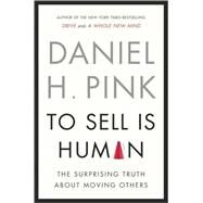 To Sell Is Human The Surprising Truth About Moving Others by Pink, Daniel H., 9781594487156