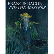Francis Bacon and the Masters by Geitner, Amanda; Joannides, Paul; Androsov, Sergei; Cappock, Margarita; Morel, Thierry, 9781906257156
