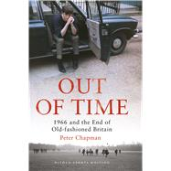 Out of Time 1966 and the End of Old-Fashioned Britain by Chapman, Peter, 9781472917157