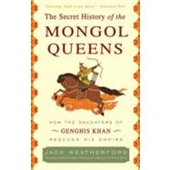 The Secret History of the Mongol Queens by Weatherford, Jack, 9780307407160