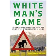 White Man's Game Saving Animals, Rebuilding Eden, and Other Myths of Conservation in Africa by Hanes, Stephanie, 9780805097160