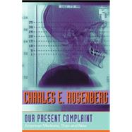 Our Present Complaint: American Medicine, Then and Now by Rosenberg, Charles E., 9780801887161