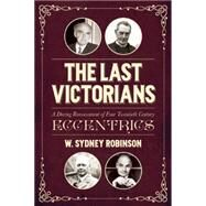 The Last Victorians: A Daring Reassessment of Four Twentieth Century Eccentrics by Robinson, William Sydney, 9781849547161