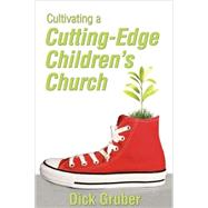 Cultivating a Cutting-Edge Children's Church by Dick Gruber, 9781937107161