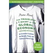 The Travels of a T-Shirt in the Global Economy An Economist Examines the Markets, Power, and Politics of World Trade by Rivoli, Pietra, 9780470287163