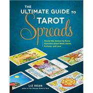 The Ultimate Guide to Tarot Spreads: Reveal the Answer to Every Question About Work, Home, Fortune, and Love by Dean, Liz, 9781592337163