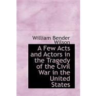 A Few Acts and Actors in the Tragedy of the Civil War in the United States by Wilson, William Bender, 9780554597164