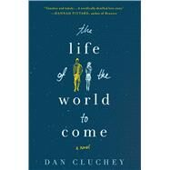 The Life of the World to Come A Novel by Cluchey, Dan, 9781250077165