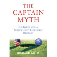 The Captain Myth The Ryder Cup and Sport's Great Leadership Delusion by Gillis, Richard, 9781620407165