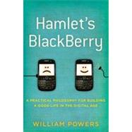 Hamlet's Blackberry: A Practical Philosophy for Building a Good Life in the Digital Age by Powers, William, Jr., 9780061687167